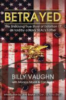 Betrayed : the shocking true story of extortion 17 as told by a Navy SEAL's father