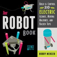The robot book : build & control 20 electric gizmos, moving machines, and hacked toys