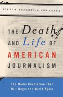 The death and life of American journalism : the media revolution that will begin the world again
