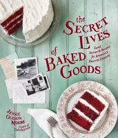 The secret lives of baked goods : sweet stories & recipes for America's favorite desserts