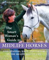 The smart woman's guide to midlife horses : finding meaning, magic and mastery in the second half of life