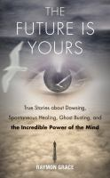 The future is yours : true stories about dowsing, spontaneous healing, ghost busting, and the incredible power of the mind