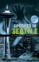 Spooked in Seattle : a haunted handbook