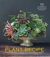 The plant recipe book : 100 living arrangements for any home in any season