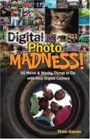 Digital photo madness :   50 weird & wacky things to do with your digital camera