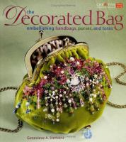 The decorated bag : embellishing handbags, purses, and totes