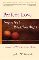 Perfect love, imperfect relationships : healing the wound of the heart