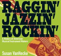 Raggin', jazzin', rockin' : a history of American musical instrument makers