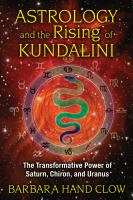 Astrology and the rising of Kundalini : the transformative power of Saturn, Chiron, and Uranus