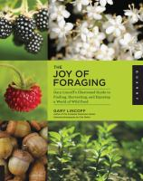 The joy of foraging : Gary Lincoff's illustrated guide to finding, harvesting, and enjoying a world of wild food