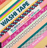 Washi tape : 101+ ideas for paper crafts, book arts, fashion, decorating, entertaining, and party fun!