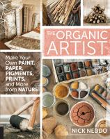 The organic artist : make your own paint, paper, pens, pigments, prints, and more from nature