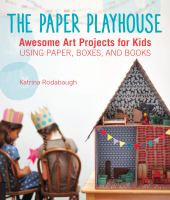 The paper playhouse : awesome art projects for kids using paper, boxes, and books