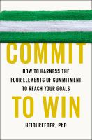 Commit to win : how to harness the four elements of commitment to reach your goals
