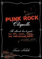 Punk rock etiquette :   the ultimate how-to guide for punk, underground, DIY, and indie bands