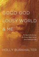 Good God lousy world & me : the improbable journey of a human rights activist from unbelief to faith