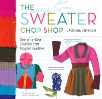 The Sweater Chop Shop : Sewing One-of-a-Kind Creations from Recycled Sweaters
