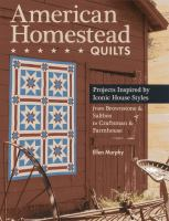 American homestead quilts : projects inspired by iconic house styles--from brownstone & saltbox to craftsman & farmhouse