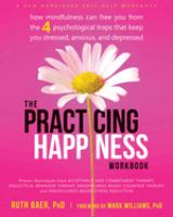 The practicing happiness workbook : how mindfulness can free you from the 4 psychological traps that keep you stressed, anxious, and depressed