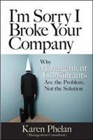 I'm sorry I broke your company : when management consultants are the problem, not the solution
