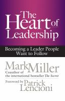 The heart of leadership : becoming a leader people want to follow