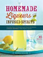 Homemade liqueurs and infused spirits : innovative flavor combinations, plus homemade versions of Kahlua, Cointreau & other popular liqueurs
