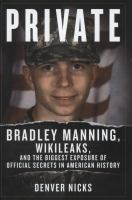 Private : Bradley Manning, Wikileaks, and the biggest exposure of official secrets in American history