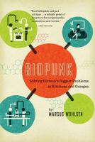Biopunk : solving Biotech's biggest problems in kitchens and garages