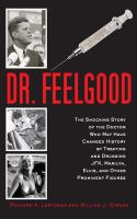 Dr. Feelgood : the shocking story of the doctor who may have changed history by treating and drugging JFK, Marilyn, Elvis, and other prominent figures