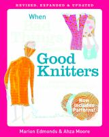 When bad things happen to good knitters : revised, expanded, and updated survival guide for every knitting emergency