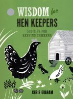 Wisdom for hen keepers : 500 tips for keeping chickens