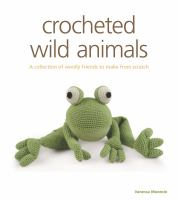 Crocheted wild animals : a collection of woolly friends to make from scratch
