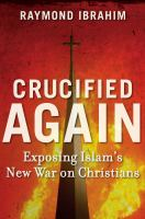 Crucified again : exposing Islam's new war on Christians