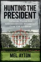 Hunting the president : threats, plots, and assassination attempts-- from FDR to Obama