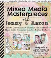 Mixed media masterpieces with Jenny & Aaron : create incredible art journals and handmade mixed media treasures with two master crafters