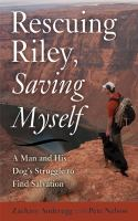 Rescuing Riley, saving myself : a man and his dog's struggle to find salvation