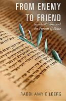 From enemy to friend : Jewish wisdom and the pursuit of peace
