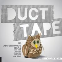 Duct tape : 101 adventurous ideas for art, jewelry, flowers, wallets, and more