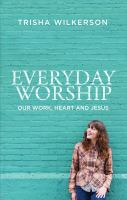 Everyday worship : our work, heart and Jesus