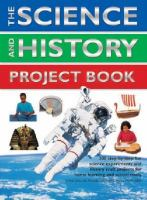 The science and history project book : 300 step-by-step fun science experiments and history craft projects for home learning and school study