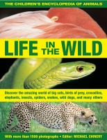 Life in the wild : the children's encyclopedia of animals : discover the amazing world of big cats, birds of prey, crocodiles, elephants, insects, snakes, spiders, wild dogs, and many others