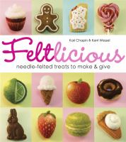 Feltlicious : needle-felted treats to make & give