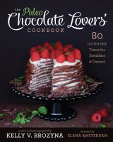The Paleo Chocolate Lovers' Cookbook : 80 Gluten-Free Treats for Breakfast & Dessert