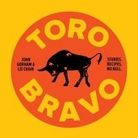 Toro Bravo : stories. recipes. no bull. or, the making, breaking, and riding of a bull