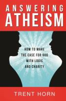 Answering atheism : how to make the case for God with logic and charity