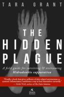 The Hidden Plague : A Field Guide for Surviving & Overcoming Hidradenitis Suppurativa