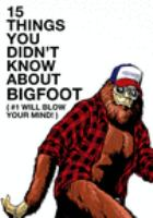 15 Things You Didn't Know About Bigfoot (#1 Will Blow your Mind!)