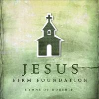 Jesus, firm foundation hymns of worship.