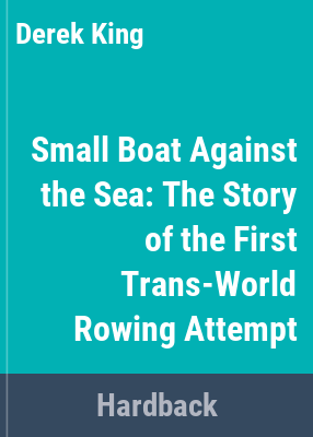 Small boat against the sea : the story of the first trans-world rowing attempt / [by] Derek King and Peter Bird.