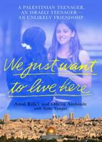 We Just Want to Live Here: A Palestinian Teenager, an Israli Teenager -- an Unlikely Friendship